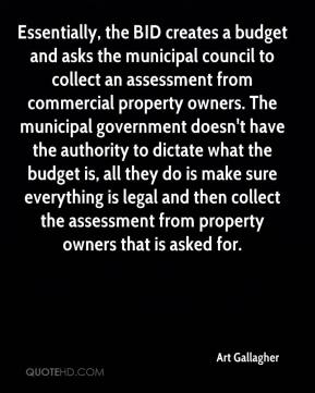 Art Gallagher - Essentially, the BID creates a budget and asks the municipal council to collect an assessment from commercial property owners. The municipal government doesn't have the authority to dictate what the budget is, all they do is make sure everything is legal and then collect the assessment from property owners that is asked for.