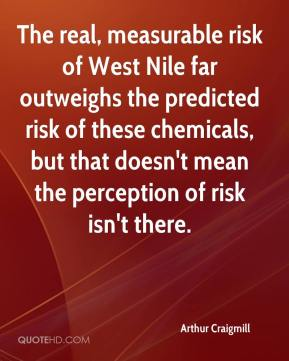 Arthur Craigmill - The real, measurable risk of West Nile far outweighs the predicted risk of these chemicals, but that doesn't mean the perception of risk isn't there.