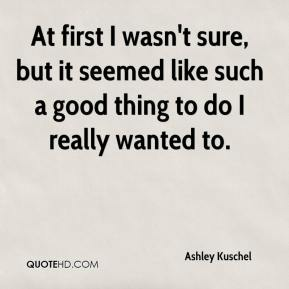 Ashley Kuschel - At first I wasn't sure, but it seemed like such a good thing to do I really wanted to.