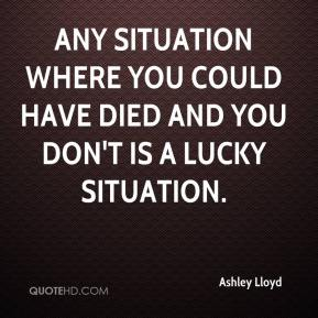 Ashley Lloyd - Any situation where you could have died and you don't is a lucky situation.