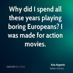 Asia Argento - Why did I spend all these years playing boring Europeans? I was made for action movies.