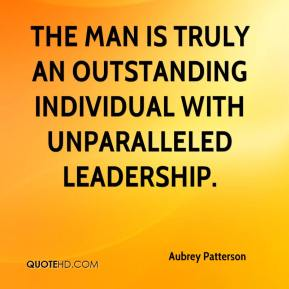 Aubrey Patterson - The man is truly an outstanding individual with unparalleled leadership.