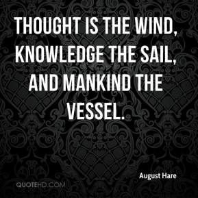 August Hare - Thought is the wind, knowledge the sail, and mankind the vessel.