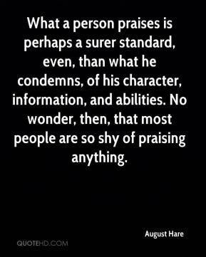 August Hare - What a person praises is perhaps a surer standard, even, than what he condemns, of his character, information, and abilities. No wonder, then, that most people are so shy of praising anything.