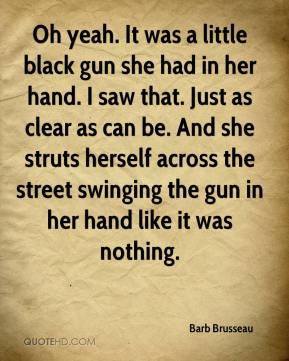 Barb Brusseau - Oh yeah. It was a little black gun she had in her hand. I saw that. Just as clear as can be. And she struts herself across the street swinging the gun in her hand like it was nothing.