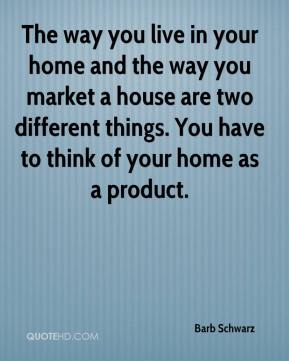 The way you live in your home and the way you market a house are two different things. You have to think of your home as a product.