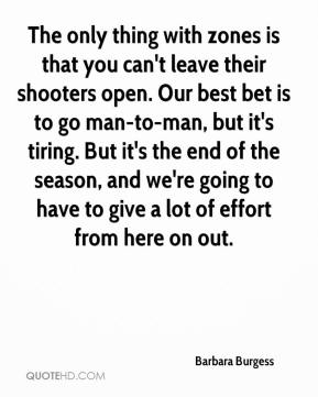 Barbara Burgess - The only thing with zones is that you can't leave their shooters open. Our best bet is to go man-to-man, but it's tiring. But it's the end of the season, and we're going to have to give a lot of effort from here on out.