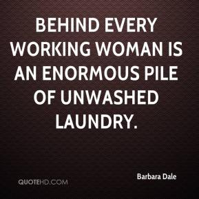 Barbara Dale - Behind every working woman is an enormous pile of unwashed laundry.