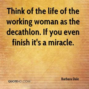 Barbara Dale - Think of the life of the working woman as the decathlon. If you even finish it's a miracle.