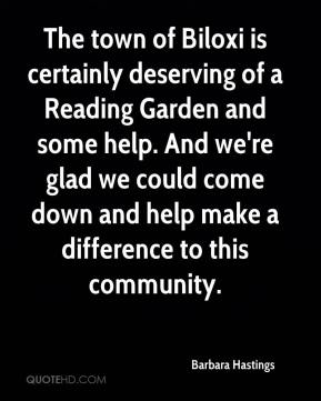 Barbara Hastings - The town of Biloxi is certainly deserving of a Reading Garden and some help. And we're glad we could come down and help make a difference to this community.