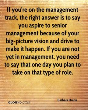 Barbara Quinn - If you're on the management track, the right answer is to say you aspire to senior management because of your big-picture vision and drive to make it happen. If you are not yet in management, you need to say that one day you plan to take on that type of role.