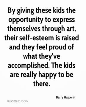 Barry Halperin - By giving these kids the opportunity to express themselves through art, their self-esteem is raised and they feel proud of what they've accomplished. The kids are really happy to be there.