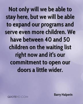 Barry Halperin - Not only will we be able to stay here, but we will be able to expand our programs and serve even more children. We have between 40 and 50 children on the waiting list right now and it's our commitment to open our doors a little wider.