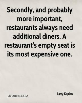 Barry Kaplan - Secondly, and probably more important, restaurants always need additional diners. A restaurant's empty seat is its most expensive one.