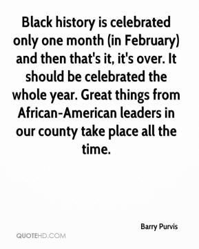 Barry Purvis - Black history is celebrated only one month (in February) and then that's it, it's over. It should be celebrated the whole year. Great things from African-American leaders in our county take place all the time.