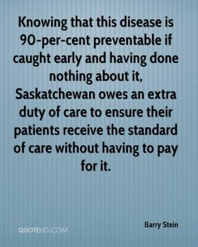Knowing that this disease is 90-per-cent preventable if caught early and having done nothing about it, Saskatchewan owes an extra duty of care to ensure their patients receive the standard of care without having to pay for it.