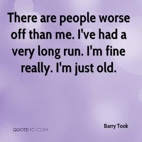 There are people worse off than me. I've had a very long run. I'm fine really. I'm just old.