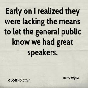 Barry Wylie - Early on I realized they were lacking the means to let the general public know we had great speakers.