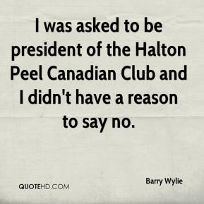 Barry Wylie - I was asked to be president of the Halton Peel Canadian Club and I didn't have a reason to say no.