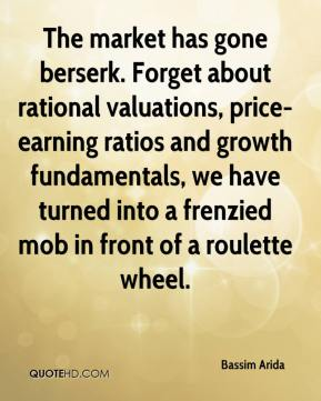 Bassim Arida - The market has gone berserk. Forget about rational valuations, price-earning ratios and growth fundamentals, we have turned into a frenzied mob in front of a roulette wheel.