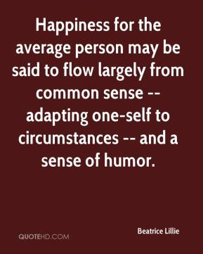 Beatrice Lillie - Happiness for the average person may be said to flow largely from common sense -- adapting one-self to circumstances -- and a sense of humor.