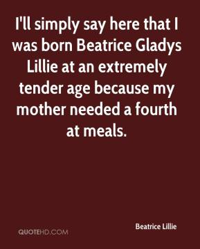 I'll simply say here that I was born Beatrice Gladys Lillie at an extremely tender age because my mother needed a fourth at meals.