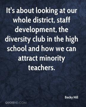 Becky Hill - It's about looking at our whole district, staff development, the diversity club in the high school and how we can attract minority teachers.