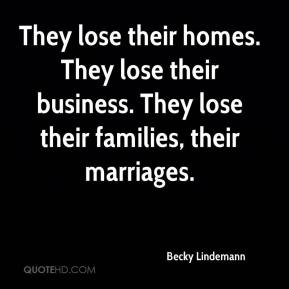 Becky Lindemann - They lose their homes. They lose their business. They lose their families, their marriages.