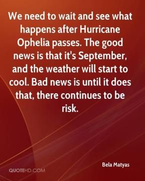 Bela Matyas - We need to wait and see what happens after Hurricane Ophelia passes. The good news is that it's September, and the weather will start to cool. Bad news is until it does that, there continues to be risk.