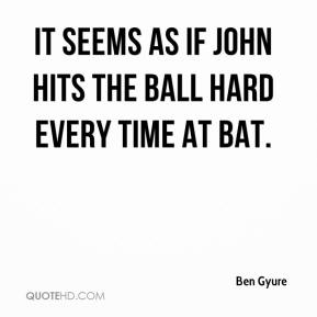 Ben Gyure - It seems as if John hits the ball hard every time at bat.