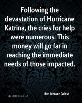Ben Johnson (sales) - Following the devastation of Hurricane Katrina, the cries for help were numerous. This money will go far in reaching the immediate needs of those impacted.