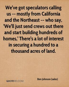 Ben Johnson (sales) - We've got speculators calling us -- mostly from California and the Northeast -- who say, 'We'll just send crews out there and start building hundreds of homes,' There's a lot of interest in securing a hundred to a thousand acres of land.