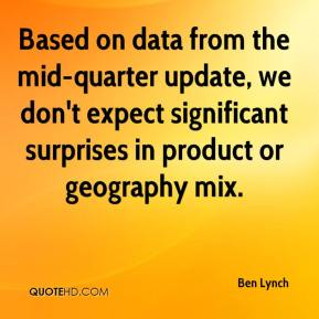 Ben Lynch - Based on data from the mid-quarter update, we don't expect significant surprises in product or geography mix.