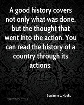 Benjamin L. Hooks - A good history covers not only what was done, but the thought that went into the action. You can read the history of a country through its actions.