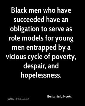 Benjamin L. Hooks - Black men who have succeeded have an obligation to serve as role models for young men entrapped by a vicious cycle of poverty, despair, and hopelessness.