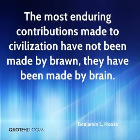 Benjamin L. Hooks - The most enduring contributions made to civilization have not been made by brawn, they have been made by brain.