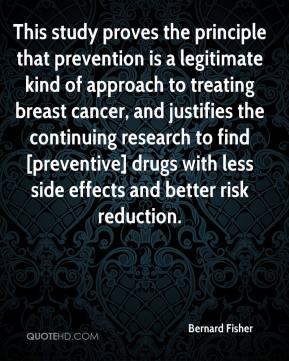 Bernard Fisher - This study proves the principle that prevention is a legitimate kind of approach to treating breast cancer, and justifies the continuing research to find [preventive] drugs with less side effects and better risk reduction.