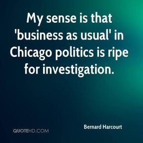 Bernard Harcourt - My sense is that 'business as usual' in Chicago politics is ripe for investigation.