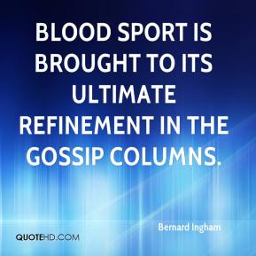 Bernard Ingham - Blood sport is brought to its ultimate refinement in the gossip columns.
