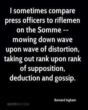 Bernard Ingham - I sometimes compare press officers to riflemen on the Somme -- mowing down wave upon wave of distortion, taking out rank upon rank of supposition, deduction and gossip.