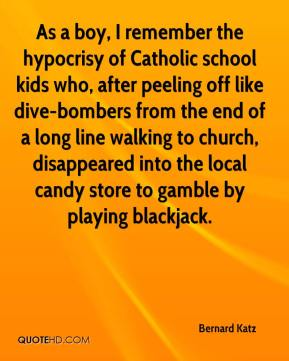 Bernard Katz - As a boy, I remember the hypocrisy of Catholic school kids who, after peeling off like dive-bombers from the end of a long line walking to church, disappeared into the local candy store to gamble by playing blackjack.