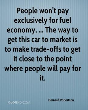 Bernard Robertson - People won't pay exclusively for fuel economy, ... The way to get this car to market is to make trade-offs to get it close to the point where people will pay for it.