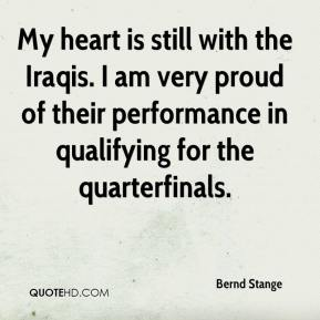 My heart is still with the Iraqis. I am very proud of their performance in qualifying for the quarterfinals.