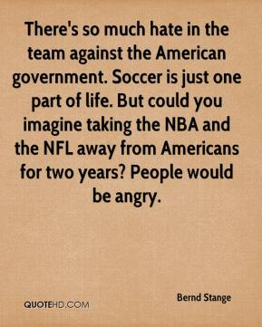 There's so much hate in the team against the American government. Soccer is just one part of life. But could you imagine taking the NBA and the NFL away from Americans for two years? People would be angry.