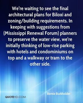 Bernie Burkholder - We're waiting to see the final architectural plans for Biloxi and zoning/building requirements. In keeping with suggestions from (Mississippi Renewal Forum) planners to preserve the water view, we're initially thinking of low-rise parking with hotels and condominiums on top and a walkway or tram to the other side.