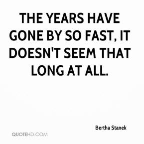 Bertha Stanek - The years have gone by so fast, it doesn't seem that long at all.