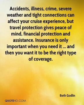 Beth Godlin - Accidents, illness, crime, severe weather and tight connections can affect your cruise experience, but travel protection gives peace of mind, financial protection and assistance. Insurance is only important when you need it ... and then you want it to be the right type of coverage.