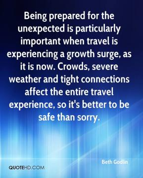 Beth Godlin - Being prepared for the unexpected is particularly important when travel is experiencing a growth surge, as it is now. Crowds, severe weather and tight connections affect the entire travel experience, so it's better to be safe than sorry.