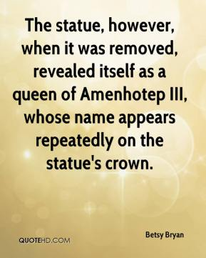 The statue, however, when it was removed, revealed itself as a queen of Amenhotep III, whose name appears repeatedly on the statue's crown.