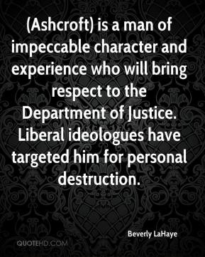 Beverly LaHaye - (Ashcroft) is a man of impeccable character and experience who will bring respect to the Department of Justice. Liberal ideologues have targeted him for personal destruction.